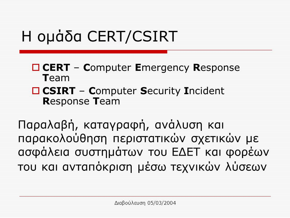 Διαβούλευση 05/03/2004 Η ομάδα CERT/CSIRT  CERT – Computer Emergency Response Team  CSIRT – Computer Security Incident Response Team Παραλαβή, καταγ