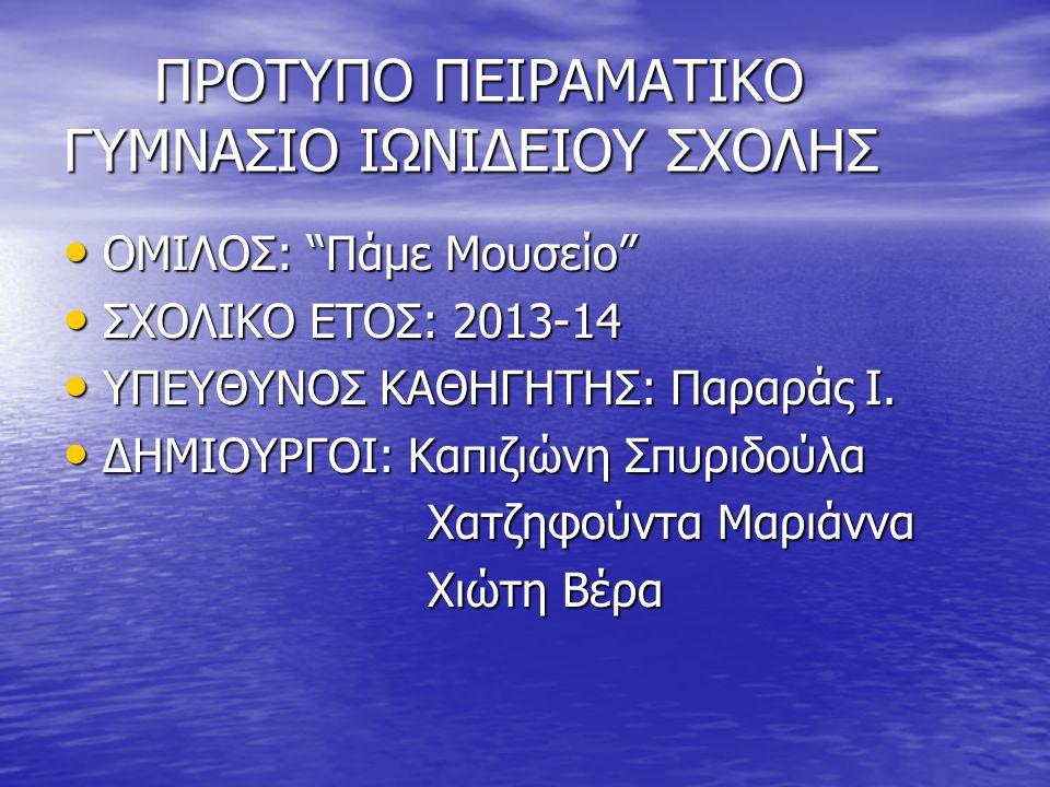 ΠΡΟΤΥΠΟ ΠΕΙΡΑΜΑΤΙΚΟ ΓΥΜΝΑΣΙΟ ΙΩΝΙΔΕΙΟΥ ΣΧΟΛΗΣ ΠΡΟΤΥΠΟ ΠΕΙΡΑΜΑΤΙΚΟ ΓΥΜΝΑΣΙΟ ΙΩΝΙΔΕΙΟΥ ΣΧΟΛΗΣ ΟΜΙΛΟΣ: Πάμε Μουσείο ΟΜΙΛΟΣ: Πάμε Μουσείο ΣΧΟΛΙΚΟ ΕΤΟΣ: 2013-14 ΣΧΟΛΙΚΟ ΕΤΟΣ: 2013-14 ΥΠΕΥΘΥΝΟΣ ΚΑΘΗΓΗΤΗΣ: Παραράς Ι.