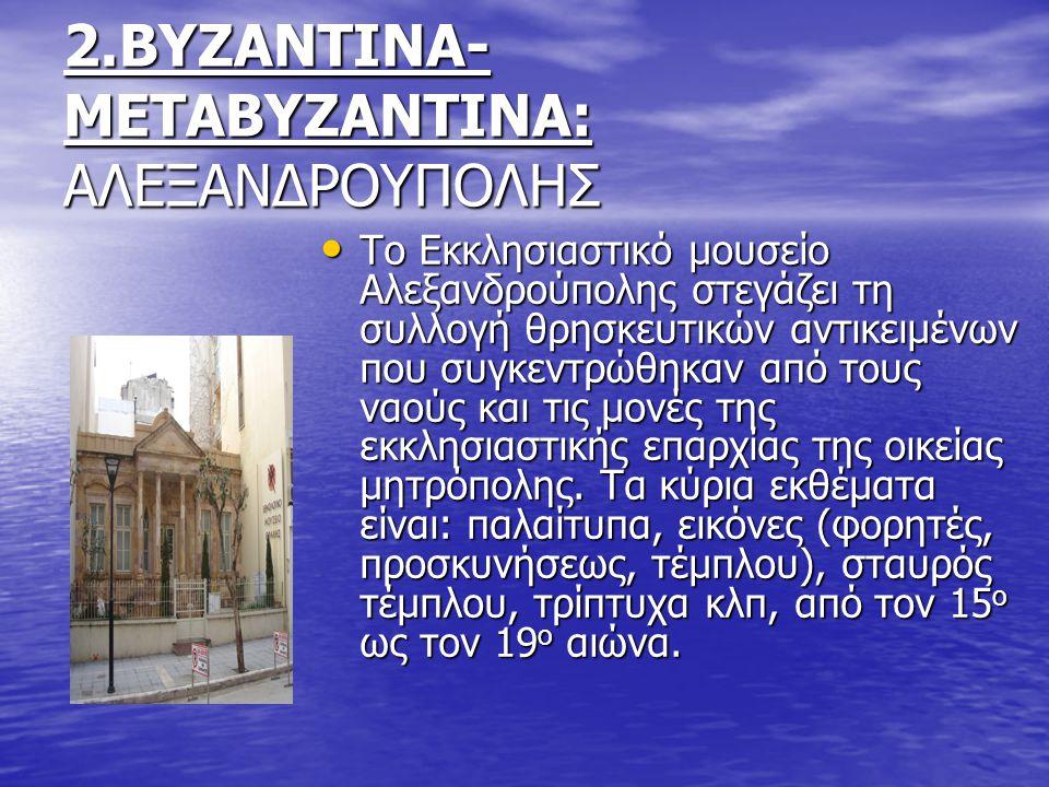 2.ΒΥΖΑΝΤΙΝΑ- ΜΕΤΑΒΥΖΑΝΤΙΝΑ: ΑΛΕΞΑΝΔΡΟΥΠΟΛΗΣ Το Εκκλησιαστικό μουσείο Αλεξανδρούπολης στεγάζει τη συλλογή θρησκευτικών αντικειμένων που συγκεντρώθηκαν από τους ναούς και τις μονές της εκκλησιαστικής επαρχίας της οικείας μητρόπολης.
