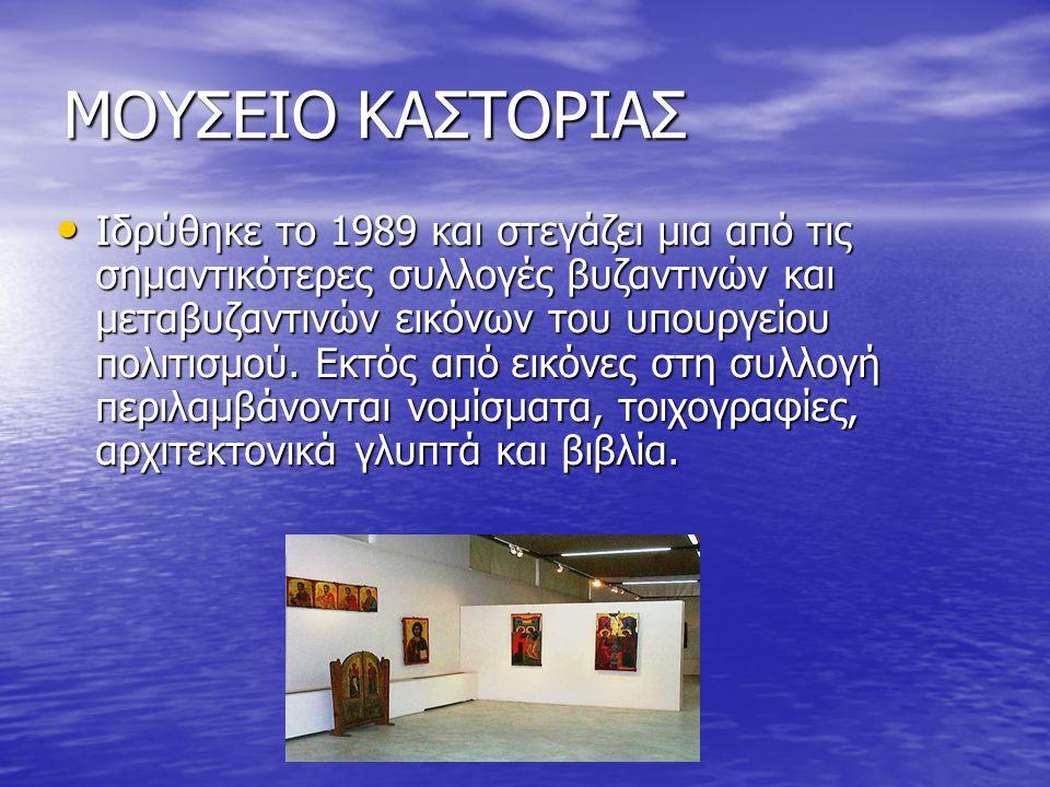 ΜΟΥΣΕΙΟ ΚΑΣΤΟΡΙΑΣ Ιδρύθηκε το 1989 και στεγάζει μια από τις σημαντικότερες συλλογές βυζαντινών και μεταβυζαντινών εικόνων του υπουργείου πολιτισμού.