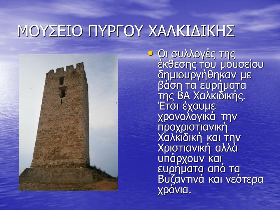 ΜΟΥΣΕΙΟ ΠΥΡΓΟΥ ΧΑΛΚΙΔΙΚΗΣ Οι συλλογές της έκθεσης του μουσείου δημιουργήθηκαν με βάση τα ευρήματα της ΒΑ Χαλκιδικής.