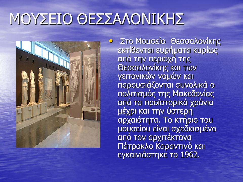 ΜΟΥΣΕΙΟ ΘΕΣΣΑΛΟΝΙΚΗΣ Στο Μουσείο Θεσσαλονίκης εκτίθενται ευρήματα κυρίως από την περιοχή της Θεσσαλονίκης και των γειτονικών νομών και παρουσιάζονται συνολικά ο πολιτισμός της Μακεδονίας από τα προϊστορικά χρόνια μέχρι και την ύστερη αρχαιότητα.