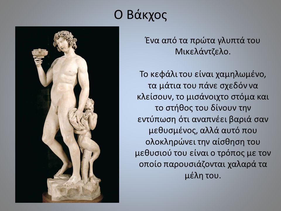 Ο Βάκχος Ένα από τα πρώτα γλυπτά του Μικελάντζελο. Το κεφάλι του είναι χαμηλωμένο, τα μάτια του πάνε σχεδόν να κλείσουν, το μισάνοιχτο στόμα και το στ