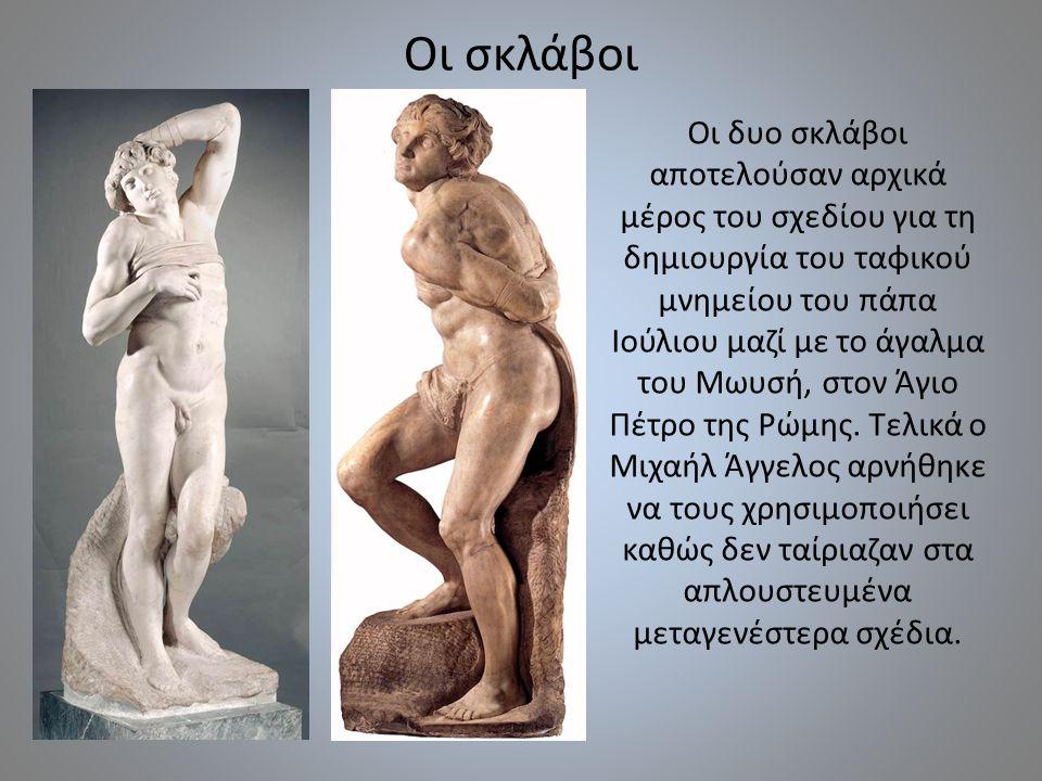 Οι σκλάβοι Οι δυο σκλάβοι αποτελούσαν αρχικά μέρος του σχεδίου για τη δημιουργία του ταφικού μνημείου του πάπα Ιούλιου μαζί με το άγαλμα του Μωυσή, στ