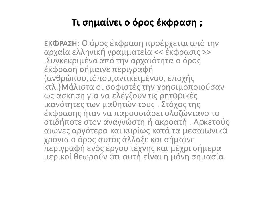 Τι σημαίνει ο όρος έκφραση ; ΕΚΦΡΑΣΗ: Ο όρος έκφραση προέρχεται από την αρχαία ελληνικ ή γραμματεία >.Συγκεκριμένα από την αρχαιότητα ο όρος έκφραση σήμαινε περιγραφή (ανθρώπου,τόπου,αντικειμένου, εποχής κτλ.)Μάλιστα οι σοφιστές τη ν χρησιμοποιούσαν ως άσκηση για να ελέγξουν τις ρητ ορ ικές ικανότητες των μαθητών τους.