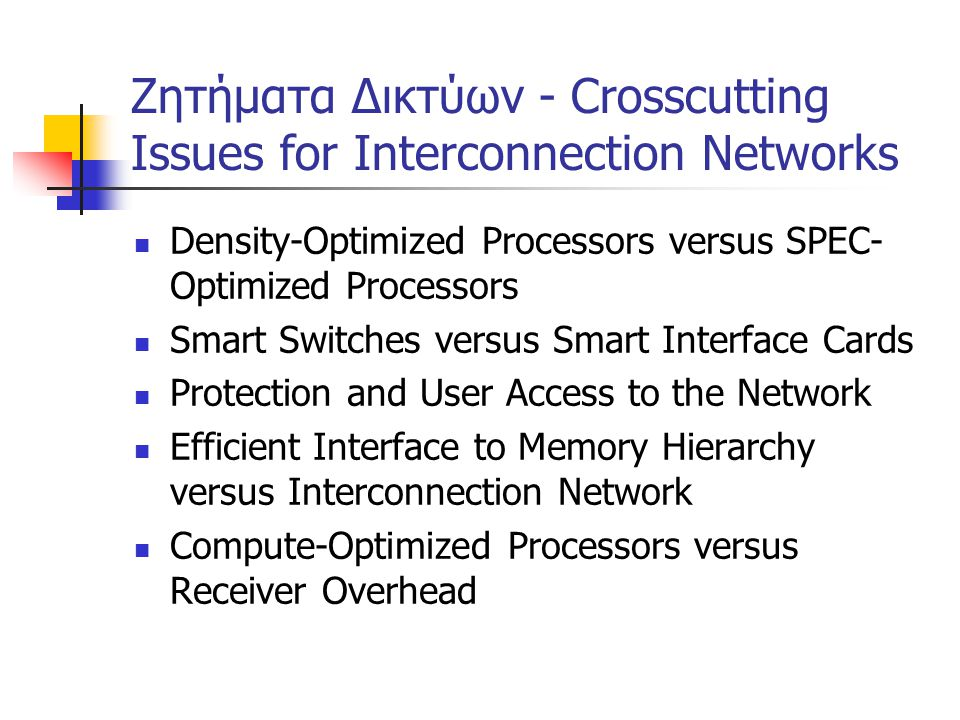 Ζητήματα Δικτύων - Crosscutting Issues for Interconnection Networks Density-Optimized Processors versus SPEC- Optimized Processors Smart Switches versus Smart Interface Cards Protection and User Access to the Network Efficient Interface to Memory Hierarchy versus Interconnection Network Compute-Optimized Processors versus Receiver Overhead
