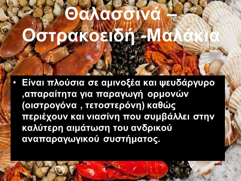 Θαλασσινά – Οστρακοειδή -Μαλάκια Είναι πλούσια σε αμινοξέα και ψευδάργυρο,απαραίτητα για παραγωγή ορμονών (οιστρογόνα, τετοστερόνη) καθώς περιέχουν κα