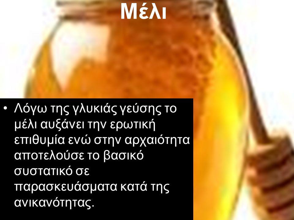Μέλι Λόγω της γλυκιάς γεύσης το μέλι αυξάνει την ερωτική επιθυμία ενώ στην αρχαιότητα αποτελούσε το βασικό συστατικό σε παρασκευάσματα κατά της ανικαν