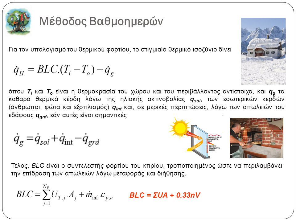 Μέθοδος Βαθμοημερών Για τον υπολογισµό του θερµικού φορτίου, το στιγµιαίο θερµικό ισοζύγιο δίνει όπου T i και T o είναι η θερµοκρασία του χώρου και του περιβάλλοντος αντίστοιχα, και q g τα καθαρά θερµικά κέρδη λόγω της ηλιακής ακτινοβολίας q sol, των εσωτερικών κερδών (άνθρωποι, φώτα και εξοπλισµός) q int και, σε µερικές περιπτώσεις, λόγω των απωλειών του εδάφους q grd, εάν αυτές είναι σηµαντικές Τέλος, BLC είναι ο συντελεστής φορτίου του κτιρίου, τροποποιηµένος ώστε να περιλαµβάνει την επίδραση των απωλειών λόγω µεταφοράς και διήθησης.