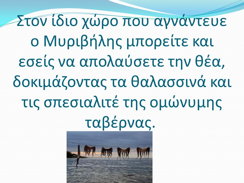 Στον ίδιο χώρο που αγνάντευε ο Μυριβήλης μπορείτε και εσείς να απολαύσετε την θέα, δοκιμάζοντας τα θαλασσινά και τις σπεσιαλιτέ της ομώνυμης ταβέρνας.