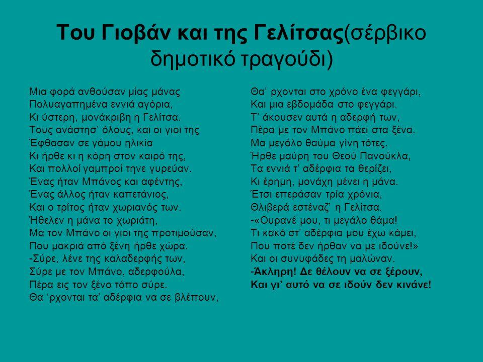 Του Γιοβάν και της Γελίτσας(σέρβικο δημοτικό τραγούδι) Μια φορά ανθούσαν μίας μάνας Πολυαγαπημένα εννιά αγόρια, Κι ύστερη, μονάκριβη η Γελίτσα.