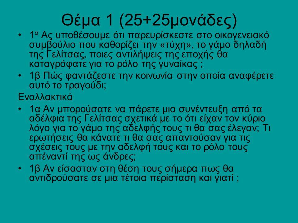 Θέμα 1 (25+25μονάδες) 1 α Ας υποθέσουμε ότι παρευρίσκεστε στο οικογενειακό συμβούλιο που καθορίζει την «τύχη», το γάμο δηλαδή της Γελίτσας, ποιες αντιλήψεις της εποχής θα καταγράφατε για το ρόλο της γυναίκας ; 1β Πώς φαντάζεστε την κοινωνία στην οποία αναφέρετε αυτό το τραγούδι; Εναλλακτικά 1α Αν μπορούσατε να πάρετε μια συνέντευξη από τα αδέλφια της Γελίτσας σχετικά με το ότι είχαν τον κύριο λόγο για το γάμο της αδελφής τους τι θα σας έλεγαν; Τι ερωτήσεις θα κάνατε τι θα σας απαντούσαν για τις σχέσεις τους με την αδελφή τους και το ρόλο τους απέναντί της ως άνδρες; 1β Αν είσασταν στη θέση τους σήμερα πως θα αντιδρούσατε σε μια τέτοια περίσταση και γιατί ;