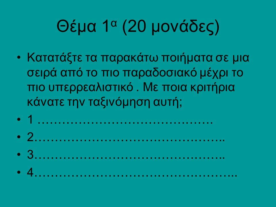 Θέμα 1 α (20 μονάδες) Κατατάξτε τα παρακάτω ποιήματα σε μια σειρά από το πιο παραδοσιακό μέχρι το πιο υπερρεαλιστικό.