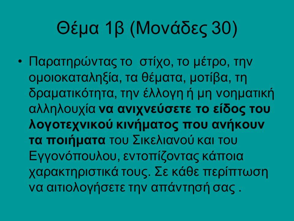 Θέμα 1β (Μονάδες 30) Παρατηρώντας το στίχο, το μέτρο, την ομοιοκαταληξία, τα θέματα, μοτίβα, τη δραματικότητα, την έλλογη ή μη νοηματική αλληλουχία να ανιχνεύσετε το είδος του λογοτεχνικού κινήματος που ανήκουν τα ποιήματα του Σικελιανού και του Εγγονόπουλου, εντοπίζοντας κάποια χαρακτηριστικά τους.