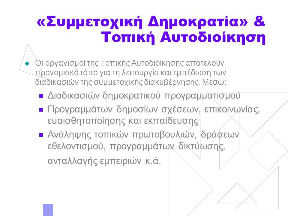 4 «Συμμετοχική Δημοκρατία» & Τοπική Αυτοδιοίκηση  Οι οργανισμοί της Τοπικής Αυτοδιοίκησης αποτελούν προνομιακό τόπο για τη λειτουργία και εμπέδωση τω