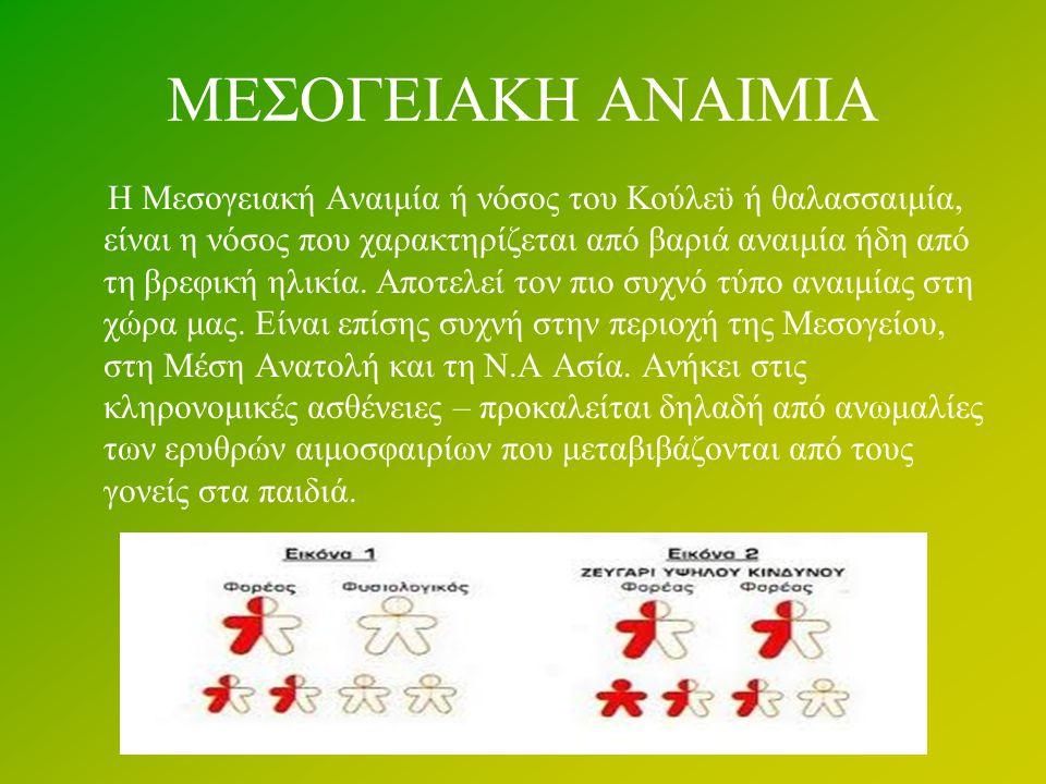 ΜΕΣΟΓΕΙΑΚΗ ΑΝΑΙΜΙΑ Η Μεσογειακή Αναιμία ή νόσος του Κούλεϋ ή θαλασσαιμία, είναι η νόσος που χαρακτηρίζεται από βαριά αναιμία ήδη από τη βρεφική ηλικία.