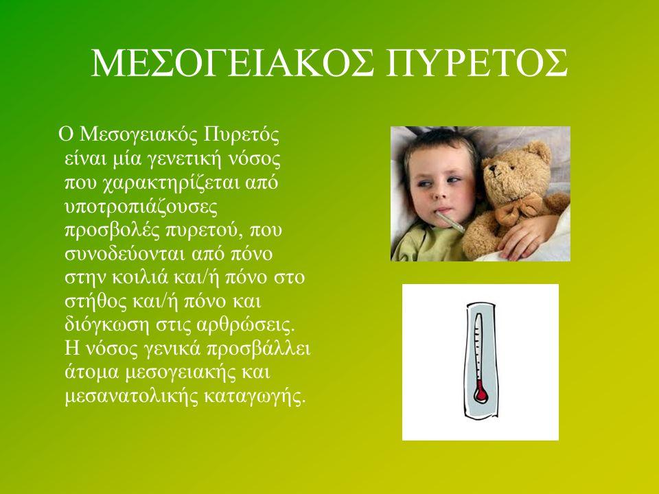 ΜΕΣΟΓΕΙΑΚΟΣ ΠΥΡΕΤΟΣ Ο Μεσογειακός Πυρετός είναι μία γενετική νόσος που χαρακτηρίζεται από υποτροπιάζουσες προσβολές πυρετού, που συνοδεύονται από πόνο στην κοιλιά και/ή πόνο στο στήθος και/ή πόνο και διόγκωση στις αρθρώσεις.