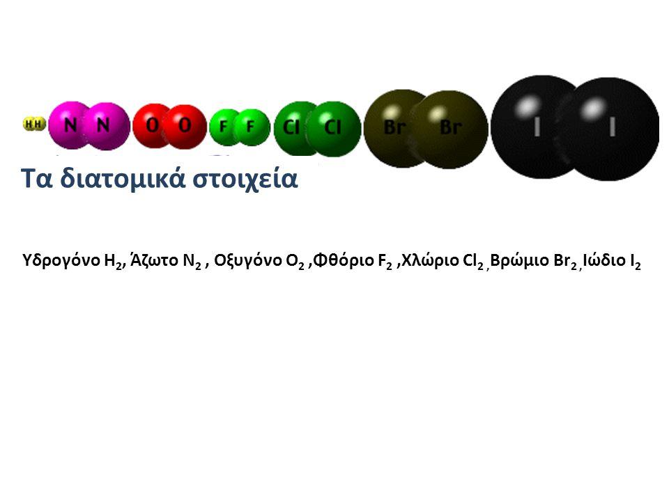 Τα διατομικά στοιχεία Υδρογόνο H 2, Άζωτο N 2, Οξυγόνο O 2,Φθόριο F 2,Χλώριο Cl 2, Βρώμιο Br 2, Ιώδιο I 2
