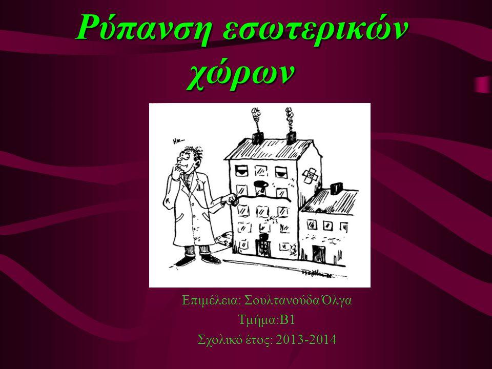 Ρύπανση εσωτερικών χώρων Επιμέλεια: Σουλτανούδα Όλγα Τμήμα:Β1 Σχολικό έτος: 2013-2014
