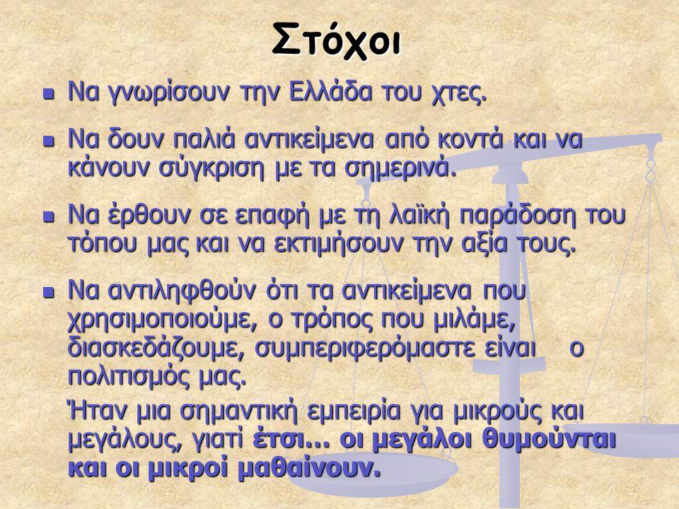 Στόχοι Να γνωρίσουν την Ελλάδα του χτες. Να γνωρίσουν την Ελλάδα του χτες. Να δουν παλιά αντικείμενα από κοντά και να κάνουν σύγκριση με τα σημερινά.