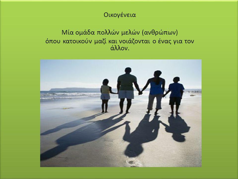 .. Οικογένεια Μία ομάδα πολλών μελών (ανθρώπων) όπου κατοικούν μαζί και νοιάζονται ο ένας για τον άλλον.