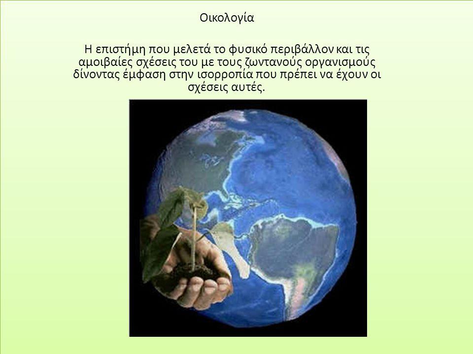 .. Οικολογία Η επιστήμη που μελετά το φυσικό περιβάλλον και τις αμοιβαίες σχέσεις του με τους ζωντανούς οργανισμούς δίνοντας έμφαση στην ισορροπία που