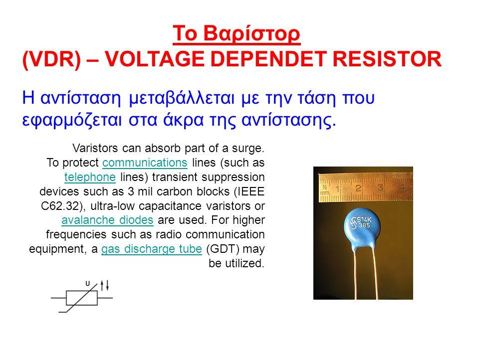 Το Βαρίστορ (VDR) – VOLTAGE DEPENDET RESISTOR H αντίσταση μεταβάλλεται με την τάση που εφαρμόζεται στα άκρα της αντίστασης.