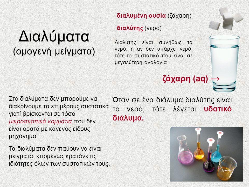Διαλύματα (ομογενή μείγματα) διαλύτης (νερό) διαλυμένη ουσία (ζάχαρη) Στα διαλύματα δεν μπορούμε να διακρίνουμε τα επιμέρους συστατικά γιατί βρίσκονται σε τόσο μικροσκοπικά κομμάτια που δεν είναι ορατά με κανενός είδους μηχάνημα.