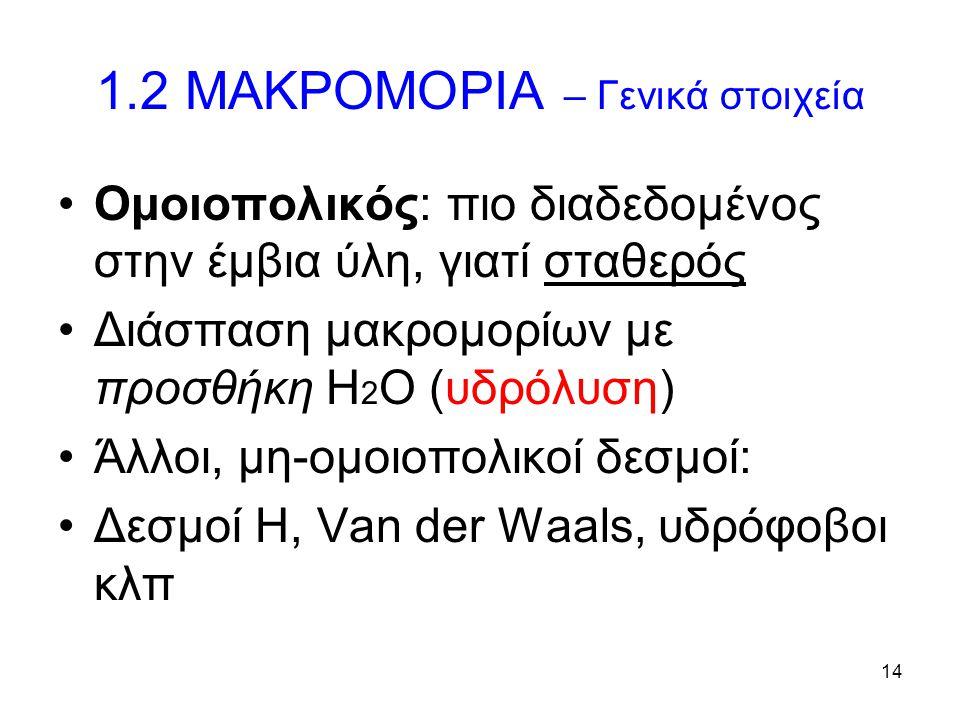 14 1.2 ΜΑΚΡΟΜΟΡΙΑ – Γενικά στοιχεία Ομοιοπολικός: πιο διαδεδομένος στην έμβια ύλη, γιατί σταθερός Διάσπαση μακρομορίων με προσθήκη Η 2 Ο (υδρόλυση) Άλ