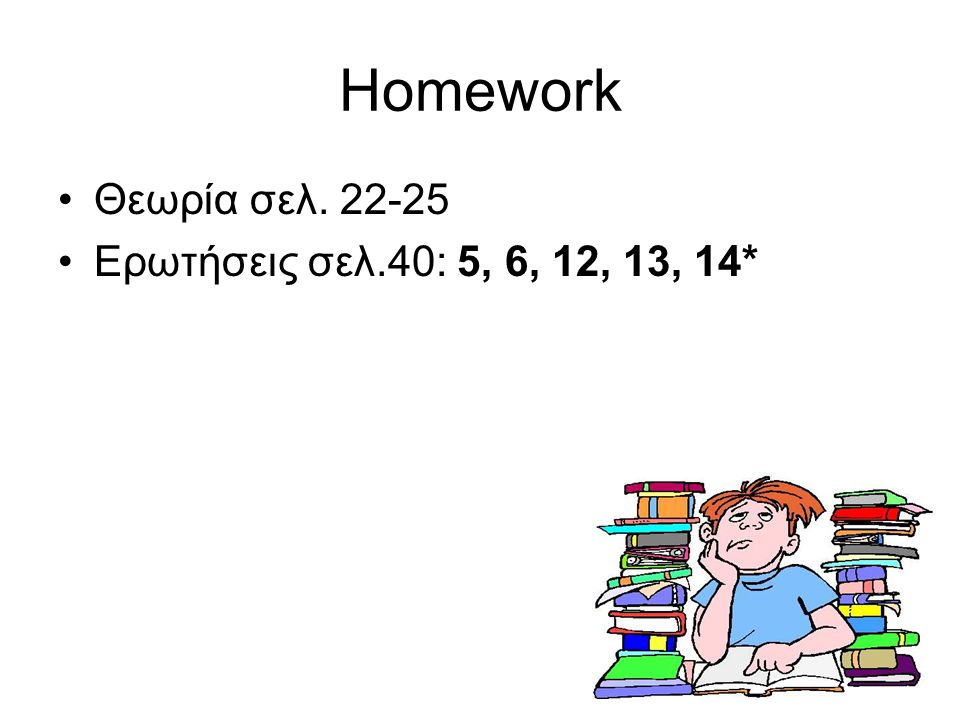 26 Homework Θεωρία σελ. 22-25 Ερωτήσεις σελ.40: 5, 6, 12, 13, 14*