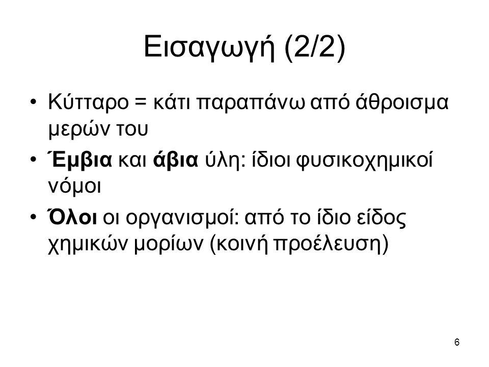 6 Εισαγωγή (2/2) Κύτταρο = κάτι παραπάνω από άθροισμα μερών του Έμβια και άβια ύλη: ίδιοι φυσικοχημικοί νόμοι Όλοι οι οργανισμοί: από το ίδιο είδος χη