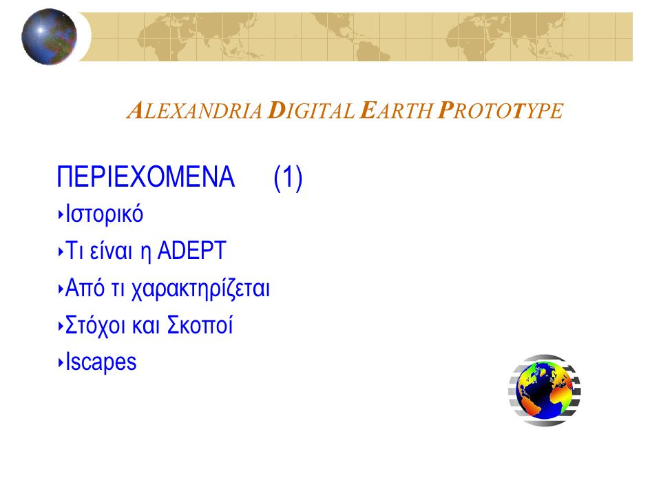 A LEXANDRIA D IGITAL E ARTH P ROTOTYPE ΠΕΡΙΕΧΟΜΕΝΑ (1) ‣ Ιστορικό ‣ Τι είναι η ADEPT ‣ Από τι χαρακτηρίζεται ‣ Στόχοι και Σκοποί ‣ Ιscapes