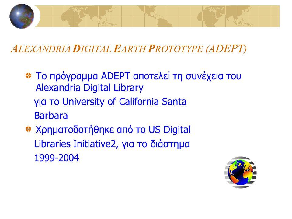 A LEXANDRIA D IGITAL E ARTH P ROTOTYPE ( ADEPT ) To πρόγραμμα ADEPT αποτελεί τη συνέχεια του Alexandria Digital Library για το University of California Santa Barbara Χρηματοδοτήθηκε από το US Digital Libraries Initiative2, για το διάστημα 1999-2004