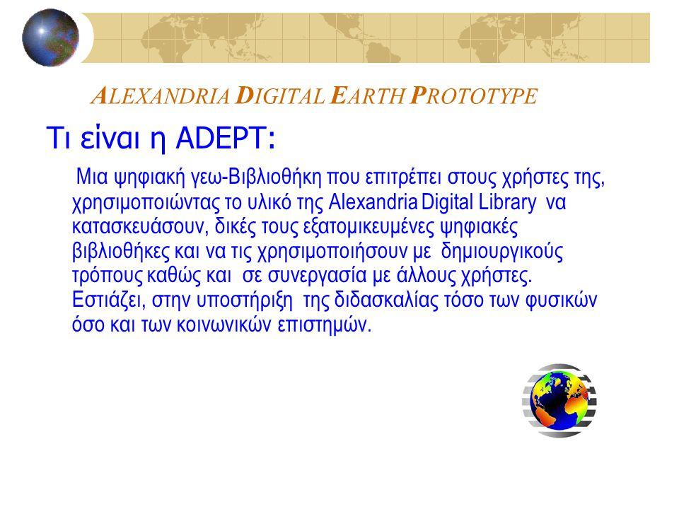 A LEXANDRIA D IGITAL E ARTH P ROTOTYPE Τι είναι η ADEPT: Μια ψηφιακή γεω-Βιβλιοθήκη που επιτρέπει στους χρήστες της, χρησιμοποιώντας το υλικό της Alexandria Digital Library να κατασκευάσουν, δικές τους εξατομικευμένες ψηφιακές βιβλιοθήκες και να τις χρησιμοποιήσουν με δημιουργικούς τρόπους καθώς και σε συνεργασία με άλλους χρήστες.