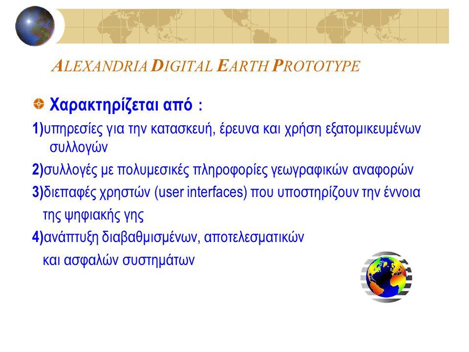 A LEXANDRIA D IGITAL E ARTH P ROTOTYPE Χαρακτηρίζεται από : 1) υπηρεσίες για την κατασκευή, έρευνα και χρήση εξατομικευμένων συλλογών 2) συλλογές με πολυμεσικές πληροφορίες γεωγραφικών αναφορών 3) διεπαφές χρηστών (user interfaces) που υποστηρίζουν την έννοια της ψηφιακής γης 4) ανάπτυξη διαβαθμισμένων, αποτελεσματικών και ασφαλών συστημάτων