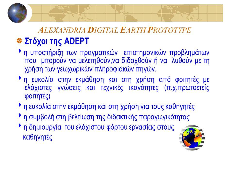 A LEXANDRIA D IGITAL E ARTH P ROTOTYPE Στόχοι της ADEPT  η υποστήριξη των πραγματικών επιστημονικών προβλημάτων που μπορούν να μελετηθούν,να διδαχθού