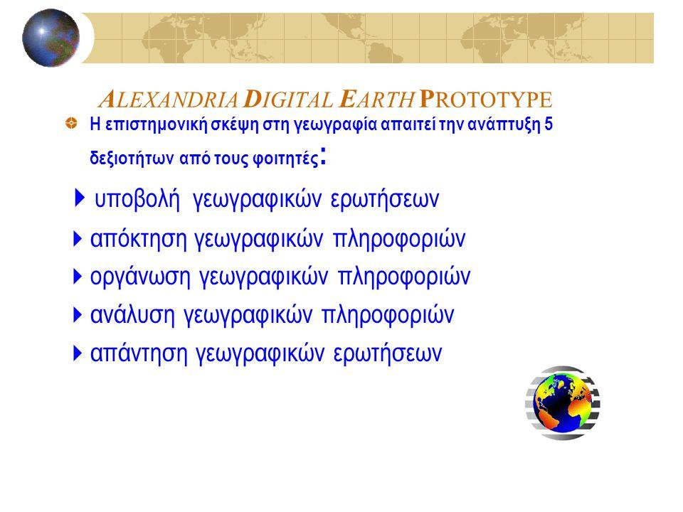 A LEXANDRIA D IGITAL E ARTH P ROTOTYPE Η επιστημονική σκέψη στη γεωγραφία απαιτεί την ανάπτυξη 5 δεξιοτήτων από τους φοιτητές :  υποβολή γεωγραφικών ερωτήσεων  απόκτηση γεωγραφικών πληροφοριών  οργάνωση γεωγραφικών πληροφοριών  ανάλυση γεωγραφικών πληροφοριών  απάντηση γεωγραφικών ερωτήσεων