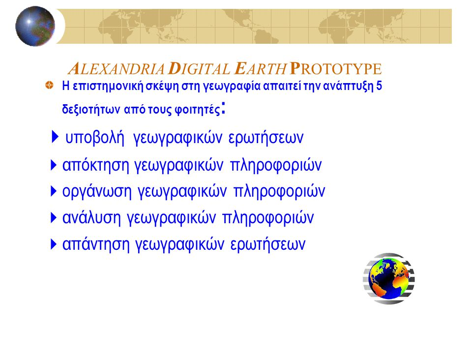 A LEXANDRIA D IGITAL E ARTH P ROTOTYPE Η επιστημονική σκέψη στη γεωγραφία απαιτεί την ανάπτυξη 5 δεξιοτήτων από τους φοιτητές :  υποβολή γεωγραφικών