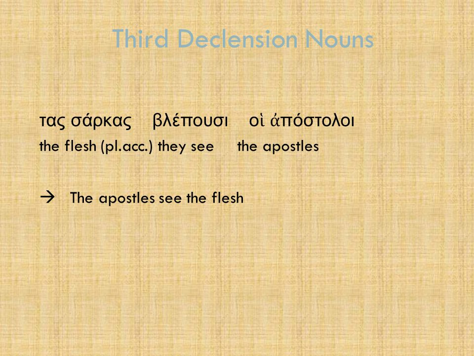 Third Declension Nouns 1.3 Square of Stops – for 3 rd declension nouns  A stop is a consonant whose sound is formed by slowing down or completely stopping the flow of air through the mouth  Labials: π, β, φ -use lips to impede the airflow  Palatal/velar: κ, γ, χ - push up the tongue against the 'palate'  Dental: τ, δ, θ - click the tongue against the back of teeth