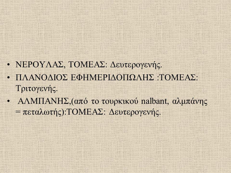 ΝΕΡΟΥΛΑΣ, ΤΟΜΕΑΣ: Δευτερογενής. ΠΛΑΝΟΔΙΟΣ ΕΦΗΜΕΡΙΔΟΠΩΛΗΣ :ΤΟΜΕΑΣ: Τριτογενής. ΑΛΜΠΑΝΗΣ,(από το τουρκικού nalbant, αλμπάνης = πεταλωτής):ΤΟΜΕΑΣ: Δευτερ