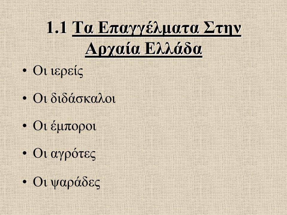 1.1 Τα Επαγγέλματα Στην Αρχαία Ελλάδα Οι ιερείς Οι διδάσκαλοι Οι έμποροι Οι αγρότες Οι ψαράδες
