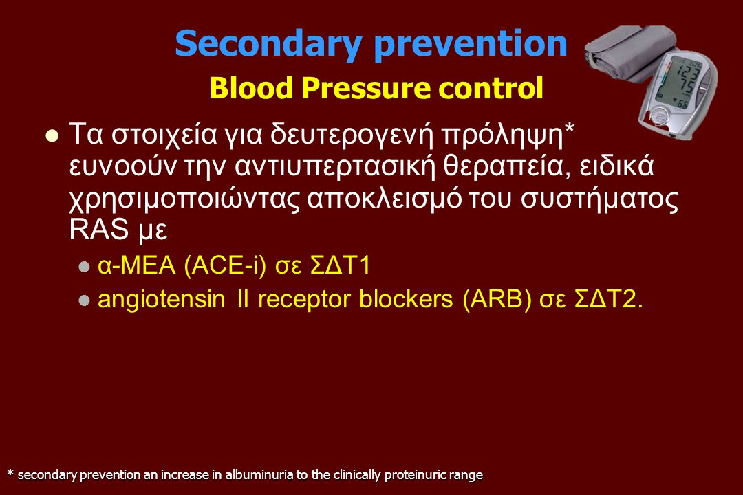 Secondary prevention Blood Pressure control Τα στοιχεία για δευτερογενή πρόληψη* ευνοούν την αντιυπερτασική θεραπεία, ειδικά χρησιμοποιώντας αποκλεισμό του συστήματος RAS με α-ΜΕΑ (ACE-i) σε ΣΔΤ1 angiotensin II receptor blockers (ARB) σε ΣΔΤ2.