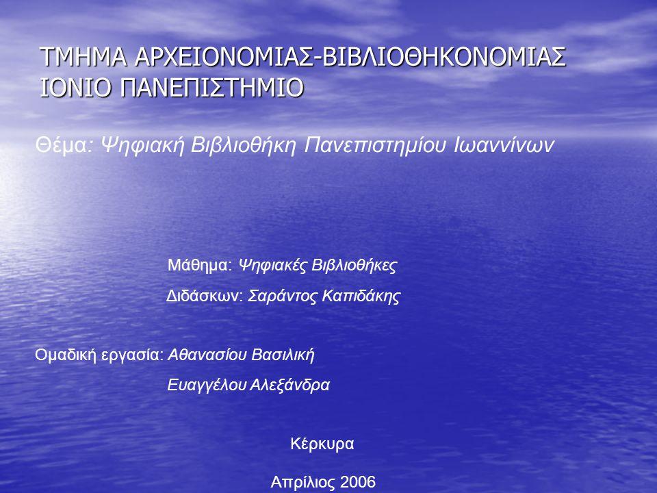 ΤΜΗΜΑ ΑΡΧΕΙΟΝΟΜΙΑΣ-ΒΙΒΛΙΟΘΗΚΟΝΟΜΙΑΣ ΙΟΝΙΟ ΠΑΝΕΠΙΣΤΗΜΙΟ Θέμα: Ψηφιακή Βιβλιοθήκη Πανεπιστημίου Ιωαννίνων Μάθημα: Ψηφιακές Βιβλιοθήκες Διδάσκων: Σαράντο