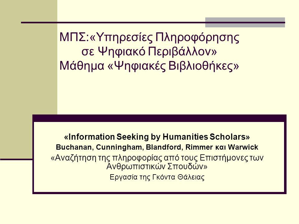 ΜΠΣ:«Υπηρεσίες Πληροφόρησης σε Ψηφιακό Περιβάλλον» Μάθημα «Ψηφιακές Βιβλιοθήκες» «Information Seeking by Humanities Scholars» Buchanan, Cunningham, Blandford, Rimmer και Warwick «Αναζήτηση της πληροφορίας από τους Επιστήμονες των Ανθρωπιστικών Σπουδών» Εργασία της Γκόντα Θάλειας