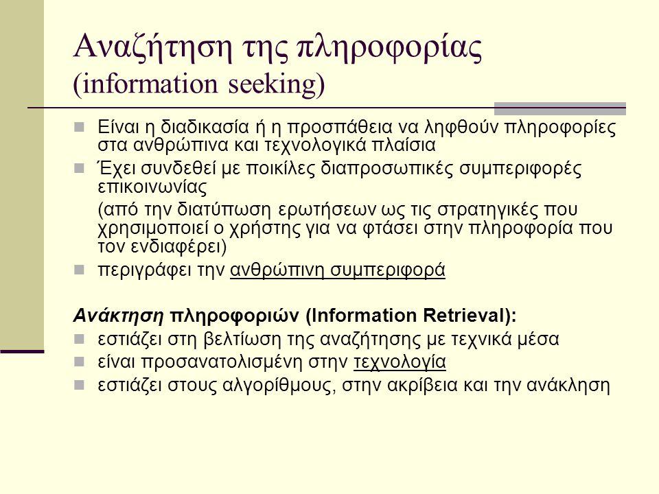 Αναζήτηση της πληροφορίας (information seeking) Είναι η διαδικασία ή η προσπάθεια να ληφθούν πληροφορίες στα ανθρώπινα και τεχνολογικά πλαίσια Έχει συνδεθεί με ποικίλες διαπροσωπικές συμπεριφορές επικοινωνίας (από την διατύπωση ερωτήσεων ως τις στρατηγικές που χρησιμοποιεί ο χρήστης για να φτάσει στην πληροφορία που τον ενδιαφέρει) περιγράφει την ανθρώπινη συμπεριφορά Ανάκτηση πληροφοριών (Information Retrieval): εστιάζει στη βελτίωση της αναζήτησης με τεχνικά μέσα είναι προσανατολισμένη στην τεχνολογία εστιάζει στους αλγορίθμους, στην ακρίβεια και την ανάκληση