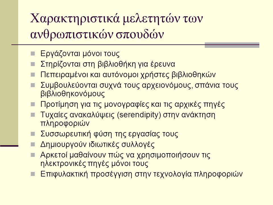 Χαρακτηριστικά μελετητών των ανθρωπιστικών σπουδών Εργάζονται μόνοι τους Στηρίζονται στη βιβλιοθήκη για έρευνα Πεπειραμένοι και αυτόνομοι χρήστες βιβλιοθηκών Συμβουλεύονται συχνά τους αρχειονόμους, σπάνια τους βιβλιοθηκονόμους Προτίμηση για τις μονογραφίες και τις αρχικές πηγές Τυχαίες ανακαλύψεις (serendipity) στην ανάκτηση πληροφοριών Συσσωρευτική φύση της εργασίας τους Δημιουργούν ιδιωτικές συλλογές Αρκετοί μαθαίνουν πώς να χρησιμοποιήσουν τις ηλεκτρονικές πηγές μόνοι τους Επιφυλακτική προσέγγιση στην τεχνολογία πληροφοριών