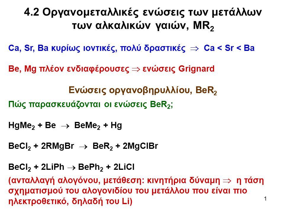1 4.2 Οργανομεταλλικές ενώσεις των μετάλλων των αλκαλικών γαιών, MR 2 Ca, Sr, Ba κυρίως ιοντικές, πολύ δραστικές  Ca < Sr < Ba Be, Mg πλέον ενδιαφέρο