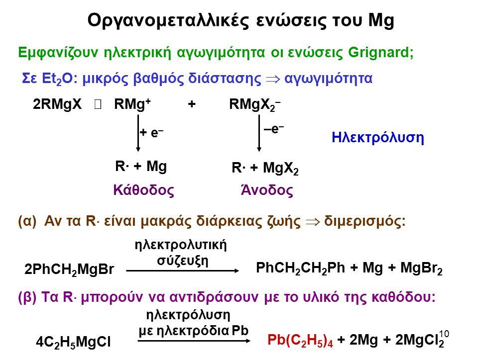 10 Οργανομεταλλικές ενώσεις του Mg Εμφανίζουν ηλεκτρική αγωγιμότητα οι ενώσεις Grignard; Σε Et 2 O: μικρός βαθμός διάστασης  αγωγιμότητα Ηλεκτρόλυση