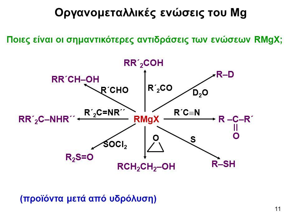 11 Ποιες είναι οι σημαντικότερες αντιδράσεις των ενώσεων RMgX; Οργανομεταλλικές ενώσεις του Mg RMgX RR΄ 2 COH RR΄ 2 C–NHR΄΄R –C–R΄ Ο RR΄CΗ–ΟΗ R 2 S=O