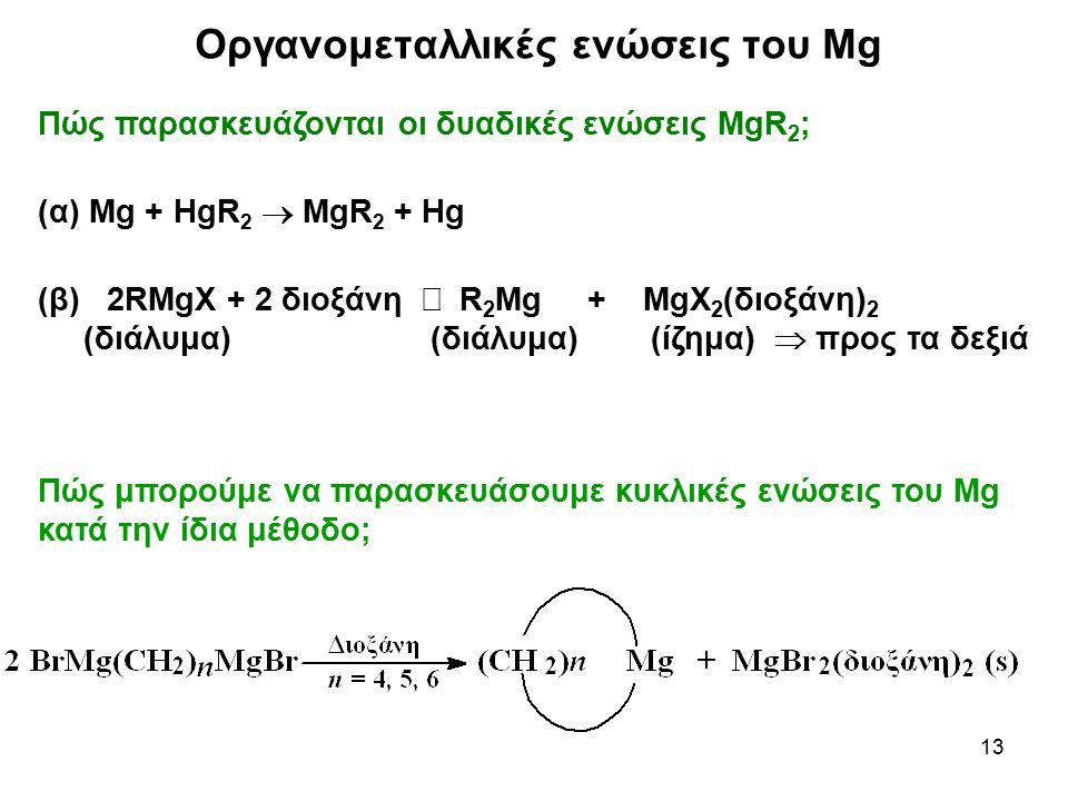 13 Πώς παρασκευάζονται οι δυαδικές ενώσεις MgR 2 ; (α) Mg + HgR 2  MgR 2 + Hg (β) 2RMgX + 2 διοξάνη  R 2 Mg + MgX 2 (διοξάνη) 2 (διάλυμα) (διάλυμα)